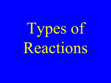 Types of Reactions. Single Displacement Double displacement Synthesis Decomposition Combustion.