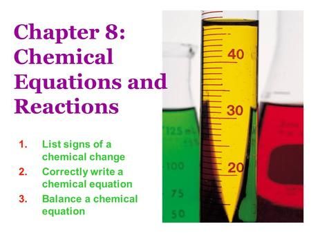 Chapter 8: Chemical Equations and Reactions 1.List signs of a chemical change 2.Correctly write a chemical equation 3.Balance a chemical equation.
