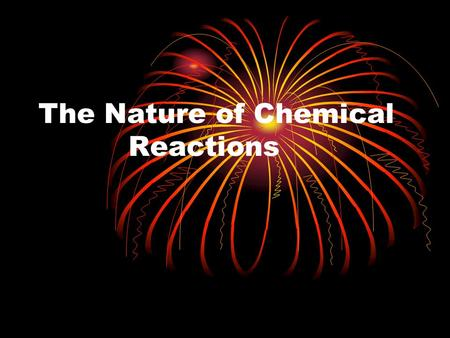 The Nature of Chemical Reactions. Chemical Reactions Occur Everywhere  Words like:  Grow  Ripen  Burn  Cook  Digest  Rust  These are all a result.