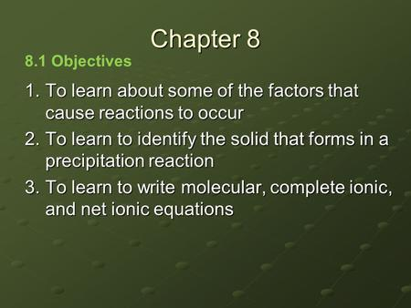 1.To learn about some of the factors that cause reactions to occur 2.To learn to identify the solid that forms in a precipitation reaction 3.To learn to.