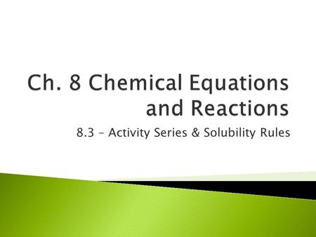 8.3 – Activity Series & Solubility Rules.  Activity = ability of an element to react  easier an element reacts, the higher the activity  activity series.
