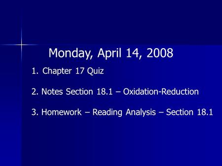 Monday, April 14, 2008 1.Chapter 17 Quiz 2. Notes Section 18.1 – Oxidation-Reduction 3. Homework – Reading Analysis – Section 18.1.