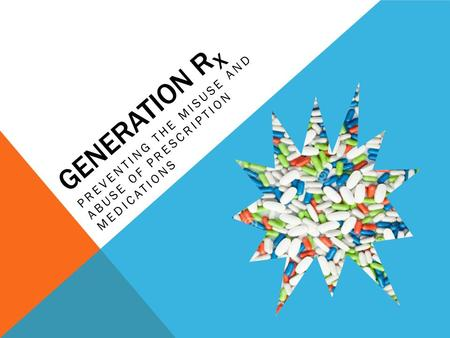 GENERATION R X PREVENTING THE MISUSE AND ABUSE OF PRESCRIPTION MEDICATIONS.