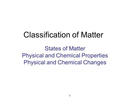 Classification of Matter States of Matter Physical and Chemical Properties Physical and Chemical Changes 1.