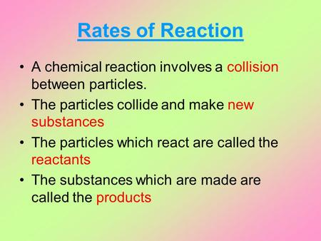 Rates of Reaction A chemical reaction involves a collision between particles. The particles collide and make new substances The particles which react are.