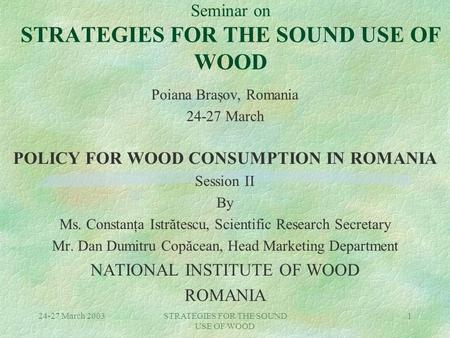 24-27 March 2003STRATEGIES FOR THE SOUND USE OF WOOD 1 Seminar on STRATEGIES FOR THE SOUND USE OF WOOD Poiana Braşov, Romania 24-27 March POLICY FOR WOOD.