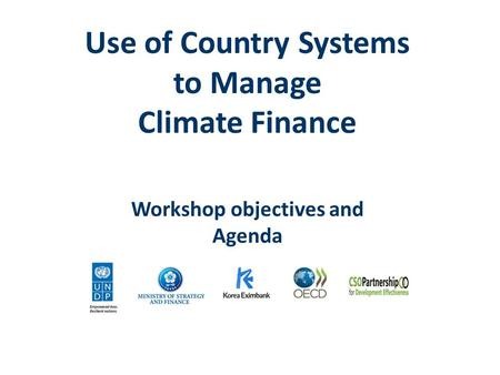 Use of Country Systems to Manage Climate Finance Workshop objectives and Agenda.