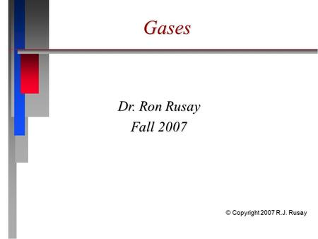 Gases Dr. Ron Rusay Fall 2007 © Copyright 2007 R.J. Rusay.