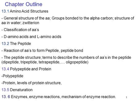 1 Chapter Outline 13.1 Amino Acid Structures - General structure of the aa; Groups bonded to the alpha carbon; structure of aa in water; zwitterion - Classification.