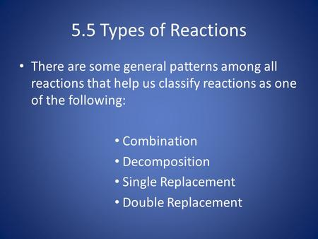 5.5 Types of Reactions There are some general patterns among all reactions that help us classify reactions as one of the following: Combination Decomposition.