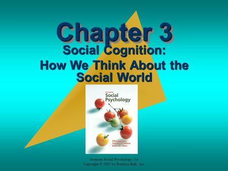 Aronson Social Psychology, 5/e Copyright © 2005 by Prentice-Hall, Inc. Chapter 3 Social Cognition: How We Think About the Social World.