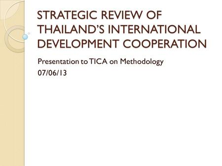 STRATEGIC REVIEW OF THAILAND'S INTERNATIONAL DEVELOPMENT COOPERATION Presentation to TICA on Methodology 07/06/13.