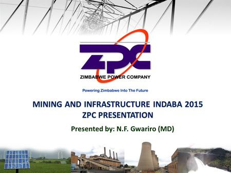 MINING AND INFRASTRUCTURE INDABA 2015 ZPC PRESENTATION Presented by: N.F. Gwariro (MD)