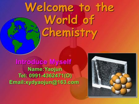 Welcome to the World of Chemistry Introduce Myself Name:Yaojun Name:Yaojun Tel: 0991-4362471(O) Tel: 0991-4362471(O)