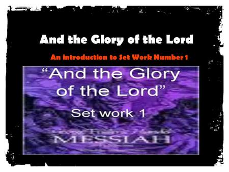 And the Glory of the Lord An introduction to Set Work Number 1.