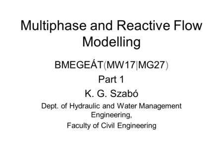 Multiphase and Reactive Flow Modelling BMEGEÁT(MW17|MG27) Part 1 K. G. Szabó Dept. of Hydraulic and Water Management Engineering, Faculty of Civil Engineering.
