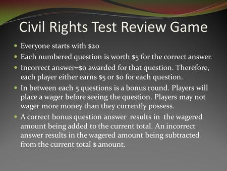 Civil Rights Test Review Game Everyone starts with $20 Each numbered question is worth $5 for the correct answer. Incorrect answer=$0 awarded for that.