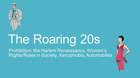 The Roaring 20s Prohibition, the Harlem Renaissance, Women's Rights/Roles in Society, Xenophobia, Automobiles.