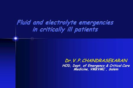 Fluid and electrolyte emergencies in critically ill patients Dr.V.P.CHANDRASEKARAN HOD, Dept. of Emergency & Critical Care Medicine, VMKVMC, Salem.