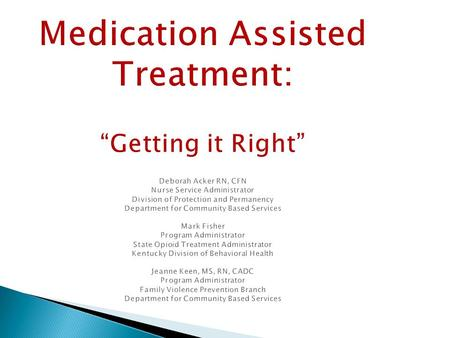 "Medication Assisted Treatment: ""Getting it Right"" Deborah Acker RN, CFN Nurse Service Administrator Division of Protection and Permanency Department for."