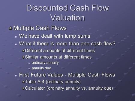 Discounted Cash Flow Valuation Multiple Cash Flows We have dealt with lump sums We have dealt with lump sums What if there is more than one cash flow?