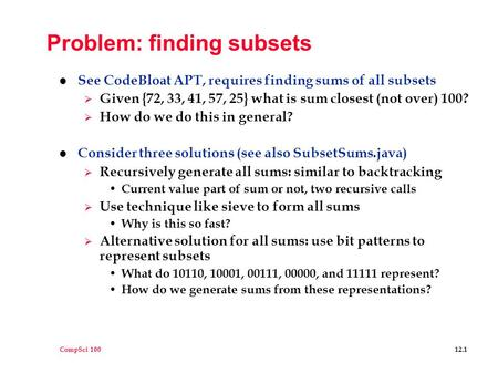 CompSci 100 12.1 Problem: finding subsets l See CodeBloat APT, requires finding sums of all subsets  Given {72, 33, 41, 57, 25} what is sum closest (not.