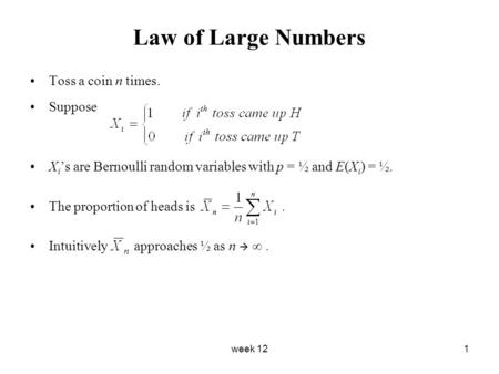 Week 121 Law of Large Numbers Toss a coin n times. Suppose X i 's are Bernoulli random variables with p = ½ and E(X i ) = ½. The proportion of heads is.