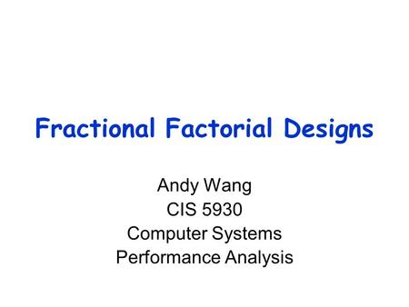Fractional Factorial Designs Andy Wang CIS 5930 Computer Systems Performance Analysis.