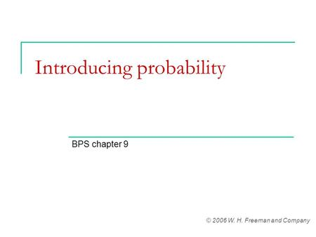 Introducing probability BPS chapter 9 © 2006 W. H. Freeman and Company.