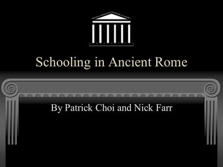Schooling in Ancient Rome By Patrick Choi and Nick Farr.