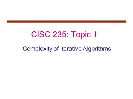CISC 235: Topic 1 Complexity of Iterative Algorithms.