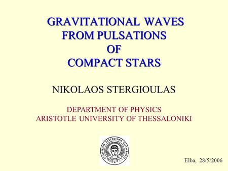 GRAVITATIONAL WAVES FROM PULSATIONS OF COMPACT STARS GRAVITATIONAL WAVES FROM PULSATIONS OF COMPACT STARS NIKOLAOS STERGIOULAS DEPARTMENT OF PHYSICS ARISTOTLE.