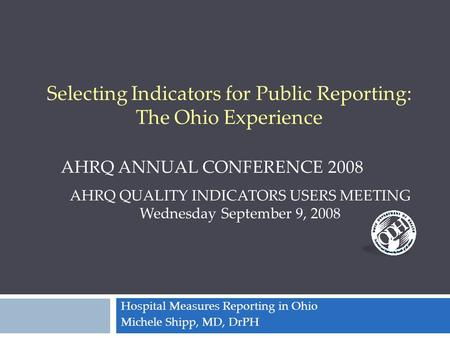 Hospital Measures Reporting in Ohio Michele Shipp, MD, DrPH AHRQ QUALITY INDICATORS USERS MEETING Wednesday September 9, 2008 AHRQ ANNUAL CONFERENCE 2008.