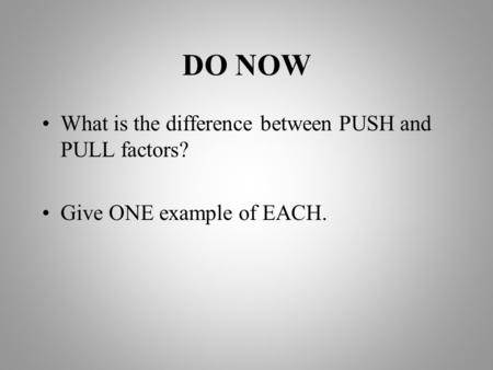 DO NOW What is the difference between PUSH and PULL factors? Give ONE example of EACH.