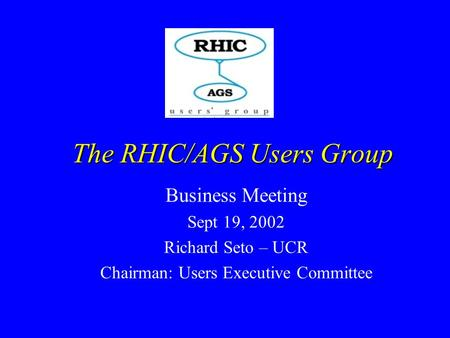 Business Meeting Sept 19, 2002 Richard Seto – UCR Chairman: Users Executive Committee The RHIC/AGS Users Group.
