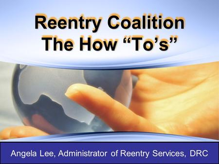 "Reentry Coalition The How ""To's"" Angela Lee, Administrator of Reentry Services, DRC."