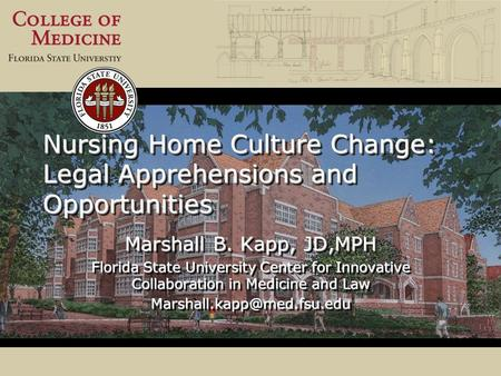 Nursing Home Culture Change: Legal Apprehensions and Opportunities Marshall B. Kapp, JD,MPH Florida State University Center for Innovative Collaboration.