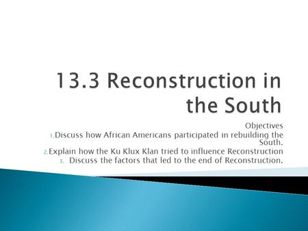 Objectives 1. Discuss how African Americans participated in rebuilding the South. 2. Explain how the Ku Klux Klan tried to influence Reconstruction 3.