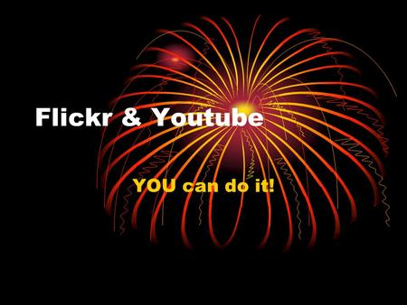 Flickr & Youtube YOU can do it!. Flickr Why Why How How Tagging Tagging Descriptions Descriptions Another Site Another Site Difficulties Difficulties.