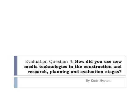Evaluation Question 4: How did you use new media technologies in the construction and research, planning and evaluation stages? By Katie Hepton.