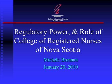 Regulatory Power, & Role of College of Registered Nurses of Nova Scotia Michele Brennan January 20, 2010.