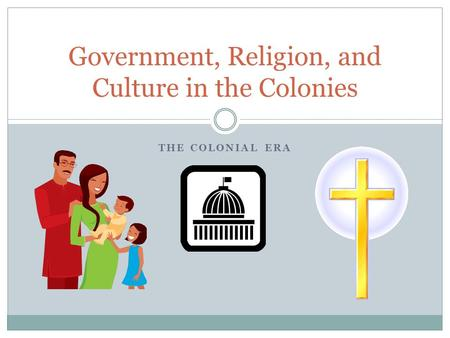 THE COLONIAL ERA Government, Religion, and Culture in the Colonies.