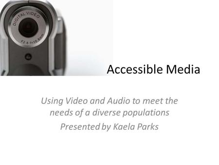Accessible Media Using Video and Audio to meet the needs of a diverse populations Presented by Kaela Parks.