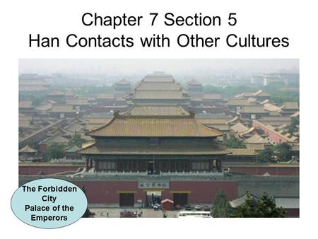 Chapter 7 Section 5 Han Contacts with Other Cultures The Forbidden City Palace of the Emperors.