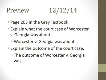 Preview12/12/14 Page 203 in the Gray Textbook Explain what the court case of Worcester v. Georgia was about. Worcester v. Georgia was about… Explain the.