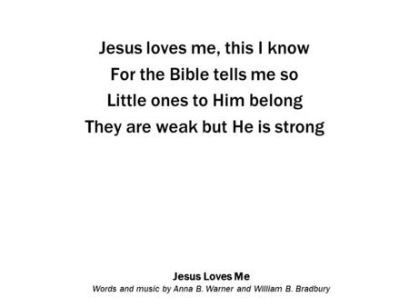 Jesus Loves Me Words and music by Anna B. Warner and William B. Bradbury Jesus loves me, this I know For the Bible tells me so Little ones to Him belong.