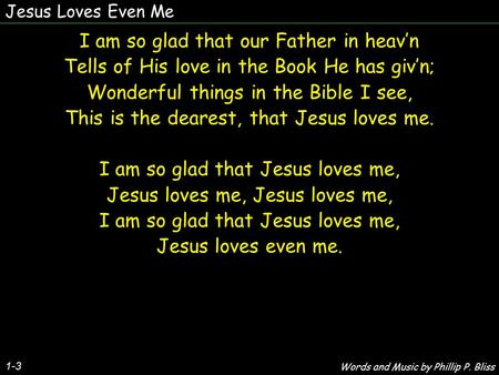 Jesus Loves Even Me 1-3 I am so glad that our Father in heav'n Tells of His love in the Book He has giv'n; Wonderful things in the Bible I see, This is.