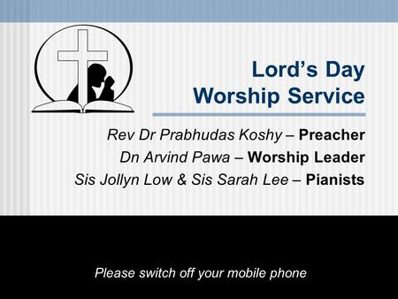 Lord's Day Worship Service Rev Dr Prabhudas Koshy – Preacher Dn Arvind Pawa – Worship Leader Sis Jollyn Low & Sis Sarah Lee – Pianists Please switch off.