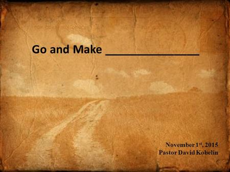 Go and Make _______________ November 1 st, 2015 Pastor David Kobelin.