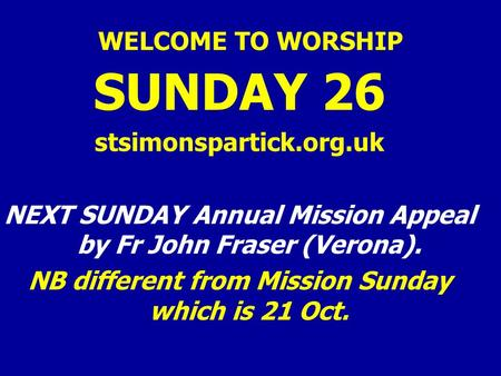 WELCOME TO WORSHIP SUNDAY 26 stsimonspartick.org.uk NEXT SUNDAY Annual Mission Appeal by Fr John Fraser (Verona). NB different from Mission Sunday which.